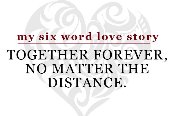sixwordlovestory:  Together forever, no matter the distance.