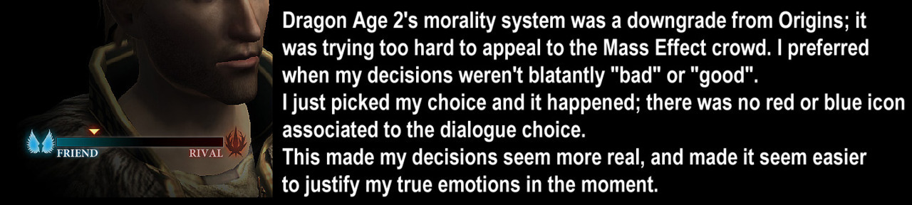 "rinjirenee:  dragonageconfessions:  CONFESSION: Dragon Age 2's morality system was a downgrade from Origins; it was trying too hard to appeal to the Mass Effect crowd. I preferred when my decisions weren't blatantly ""bad"" or ""good"". I just picked my choice and it happened; there was no red or blue icon associated to the dialogue choice. This made my decisions seem more real, and made it seem easier to justify my true emotions in the moment.  no no no no no OP see this is what was wrong with Origins' morality system and why DA2 was a step in the right direction: 1) The morality system in DAO made the characters a little flat.  They were not capable of experiencing any sort of change of heart, or even have a real argument with the player character.  It basically boiled down to ""WELL THIS IS WHAT I THINK AND IF YOU DISAGREE, BYE.""   You couldn't have any sort of character development if the character didn't like the PC, unless you call ""throws a bitch fit and leaves"" character development.  In DA2, the companions could disagree strongly with the PC, but respect could still be earned. 2) The morality system didn't really *matter* in DA:O because you could just give your companions gifts.  You could have a super do-gooder be BFF with Morrigan, or have an evil bastard be BFF with the goody-good trio (Alistair, Wynne, Leliana).  DA2 removed a lot of that kind of metagaming, because you actually had to *THINK* about  your decisions and the people standing behind you.  You couldn't just turn around and give them a cake to make it all better.  ^ yep"