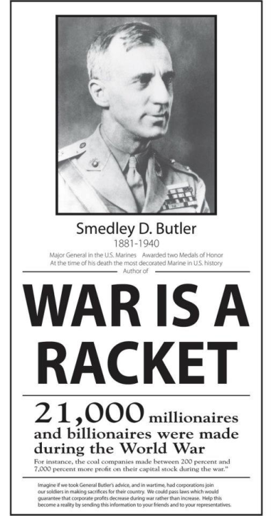 lukecarlos:  Two time Medal of Honor winner US Major General, Smedley D. Butler, said the following about his military career:· I spent 33 years in active military service and during that period, most of my time as a high class muscle man for Big Business, Wall Street and the bankers. In short, I was a racketeer, a gangster for capitalism.· I helped make Mexico and Tampico safe for American oil interests.· I helped make Haiti & Cuba a decent place for the National City Bank boys to collect revenues in.· I helped in the raping of half a dozen Central American republics for the benefit of Wall Street.· I helped purify Nicaragua for the International Banking House of Brown Brothers.· I brought light to the Dominican Republic for the American sugar interests.· I helped make Honduras right for the American fruit companies.· In China I helped see to it that Standard Oil went on its way unmolested.· Looking back on it, I might have given Al Capone a few hints. The best he could do was to operate his racket in three districts. I operated on three continents.· War is a RACKET. Always has been. It is the oldest, most profitable, surely the most vicious. It is international in scope and the only one in which profit is reckoned in dollars, and the losses in lives.· A racket is something that is not what it seems to the majority of the people. Only a small inside group knows what it is about. It is conducted for the benefit of the few, at the expense of the very many.