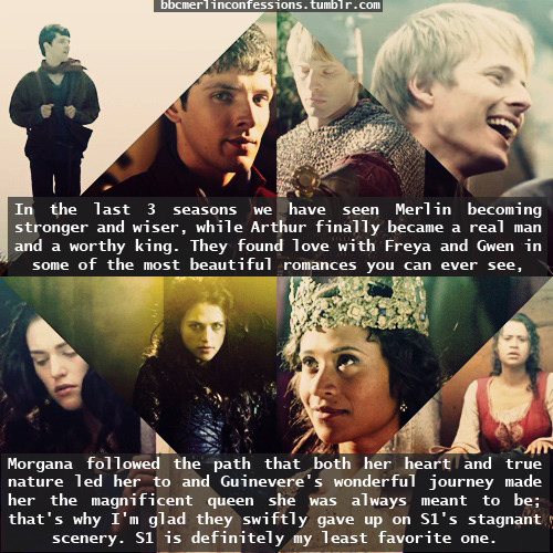 In the last 3 seasons we have seen Merlin becoming stronger and wiser, while Arthur finally became a real man and a worthy king. They found love with Freya and Gwen in some of the most beautiful romances you can ever see, Morgana followed the path that both her heart and true nature led her to and Guinevere's wonderful journey made her the magnificent queen she was always meant to be; that's why I'm glad they swiftly gave up on S1's stagnant scenery. S1 is definitely my least favorite one.