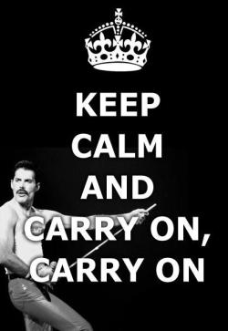 """Carry on, carry on as if nothing really matters""- Bohemian Rhapsody"