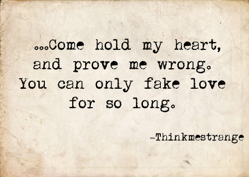 …Come hold my heart,  and prove me wrong. You can only fake love for so long.