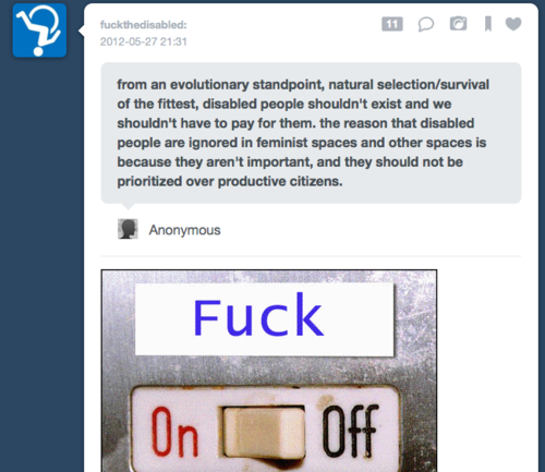 img: anonymous question to tumblr user fuckthedisabled. Anonymous says: from an evolutionary standpoint, natural selection/survival of the fittest, disabled people shouldn't exist and we shouldn't have to pay for them. the reason that disabled people are ignored in feminist spaces and other spaces is because they aren't important, and they should not be prioritized over productive citizens. fuckthedisabled's answer: FUCK OFF.
