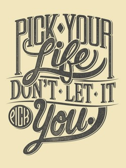 Pick your life, don't let it pick you.