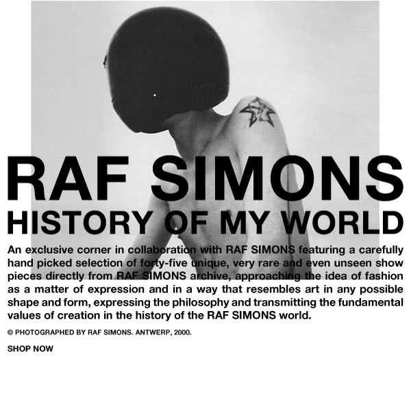 theflamboyant: Raf Simons: History Of My World is a corner-exhibition in Athen's NUMBER 3 store, the latest project of Dimitris Papadopoulos, who previously collaborated with COMME DES GARÇONS to bring two of their celebrated Guerrilla Stores to the city. NUMBER 3 retains the COMME DES GARÇONS Guerrilla hallmarks of discreet location and rare archive merchandise, but to these features adds selected other brands, including Raf Simons (from Autumn/Winter 2012), Medicom Toy Corporation, Original Fake by KAWS and others. The new Raf Simons collaborations begins today with the History Of My World project, a selection of archive pieces spanning all of Raf Simons' carreer, exhibited in the shop and sold online, a perfect way to get acquainted with this wonderful shop and review Raf's approach to menswear while we wait for him to take artistic control of the Dior colossus. (via » RAF SIMONS: HISTORY OF MY WORLD)