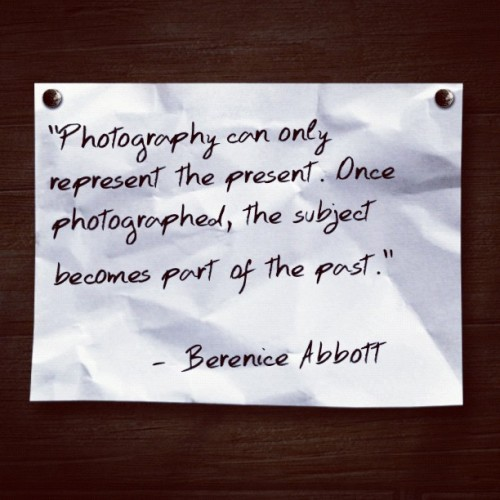 """Photography can only represent the present. Once photographed, the subject becomes part of the past."" - Berenice Abbott (Taken with instagram)"