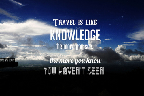 Travel is like knowledge.