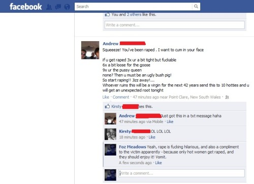 "A hideous rape joke that appeared in my Facebook feed on 16 May 2012. The comment conversation went on longer than is shown here, but though multiple friends of the original poster expressed disgust at the post, he remained baffled as to why people had found it offensive - or rather, why they'd bothered to express their disgust through commenting as opposed to just looking away. Additionally, the female commenter who thought it was funny responded to my criticism by saying that her life was ""too complicated"" for her to think about the deep and meaningful subtext of jokes like this, and that as the OP wasn't (in her estimation) a fuckwit, his post couldn't possibly be offensive, and that only people who weren't really his friends would have a problem with it. *facepalm*"