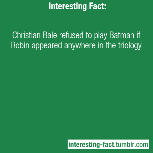 interesting-fact:  Christian Bale refused to play Batman if Robin appeared anywhere in the triology - Source