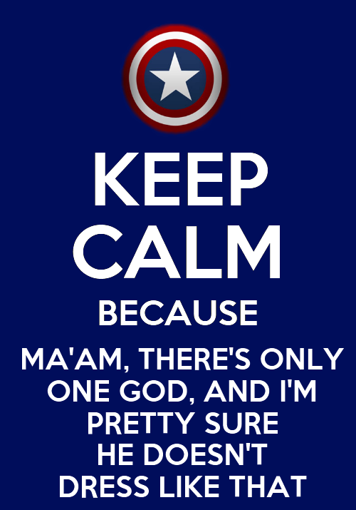 Another Captain America Keep Calm I've made.  Natasha Romanoff: [discussing attacking Loki] They're basically gods.  Steve Rogers: Ma'am, there's only one God, and I'm pretty sure he doesn't dress like that.