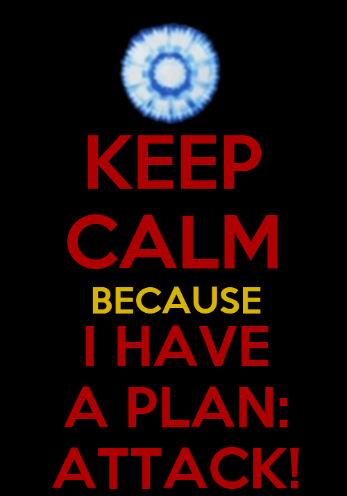 Another Iron Man keep calm I've made.  Steve Rogers: Stark, we need a plan of attack!  Tony Stark: I have a plan: attack!