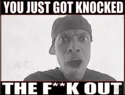 you got knocked the out