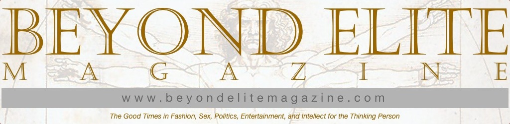 I WRITE, A LOT. And one of the places you can read my ideas is in our magazine, Beyond Elite Magazine. We offer truly modern ideas in fashion, sex, politics, entertainment and intellect to encourage pleasurable and long living. It's fun, challenging and fresh and you can check it out online for free at beyondelitemagazine.com.