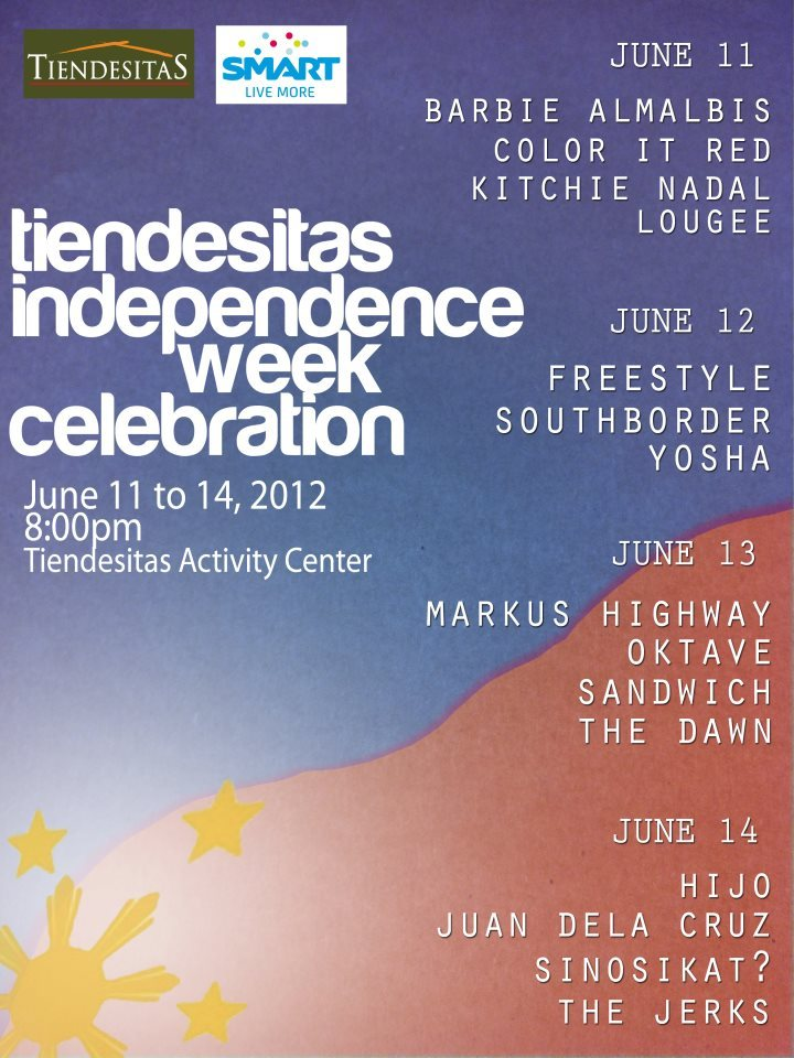 Tiendesitas Independence Week Celebration11 to 14 June 2012Tiendesitas Activity Center | 8pm  June 11 Barbie Almalbis Color It Red Kitchie Nadal Lougee   June 12 Freestyle SouthBorder Yosha June 13 Markus Highway Oktave Sandwich The Dawn  June 14 Hijo Juan Dela Cruz SinosiKat? The Jherks   OPM ROCKS!