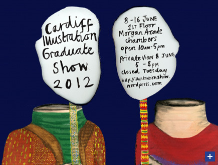 The Cardiff School of Art open their BA Hons Degree show on the 8th June so be sure to check it out. More info below after the jump…   BA Hons Illustration Degree Exhibition 1st Floor Morgan Arcade Chambers 33 St Mary Street, Cardiff Private View: Friday 8 June 2012, 5.00pm - 8.00pm Exhibition continues: 8 - 16 June 2012 (Closed Tuesday) Further info can be found here:www.illustrationshow.wordpress.com Original Article