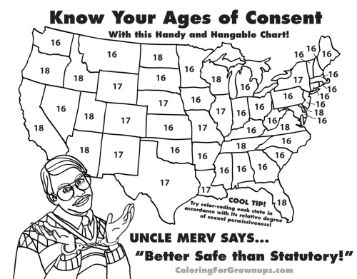 """Know your ages of consent… With this handy and hangable chart!""Click here to see the brand-new TRAVEL EDITIONBONUS:To see a video of Uncle Merv musically teaching a class of high schoolers about how the ages of consent apply to them, click here!THINGS YOU CAN DO RIGHT NOW: -Download this page! -Print it! Color it! Mail it back! -Visit our website! -Follow us on Facebook! -Follow us on Twitter -Watch our Youtube videos -Order the coloring book"