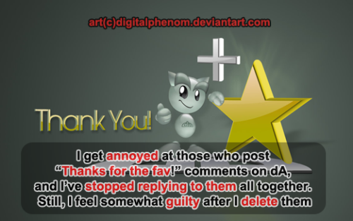 I appreciate comments and favs and I show my gratitude by thanking them. Yeah all they did was push a button, but they didn't have to and I'm grateful they felt my stuff was worth that button press. If I get too many, which I doubt, I'll thank them all simultaneously in my next journal post. I don't expect a reply, I'm just showing that I care.