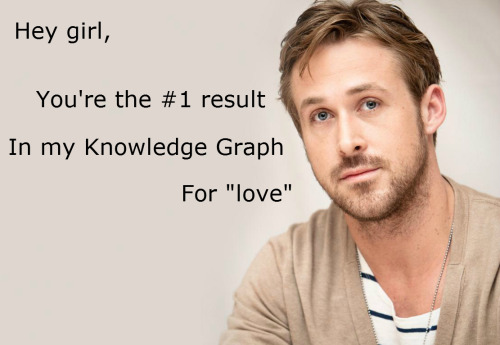 "Hey girl, you're the #1 result in my Knowledge Graph, for ""love"" http://googleblog.blogspot.com/2012/05/introducing-knowledge-graph-things-not.html"