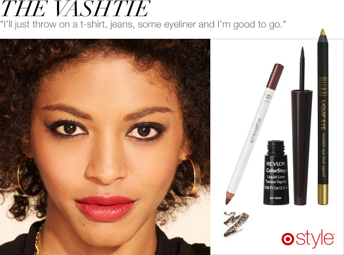 Vashtie's Beauty Tip We love the way Vashtie's eyes pop, just by using simple eyeliner. Try brown for a softer feel or gold for an unexpected pop of color.  own it now: black (brown eyes). brown (blue eyes). gold (hazel eyes).