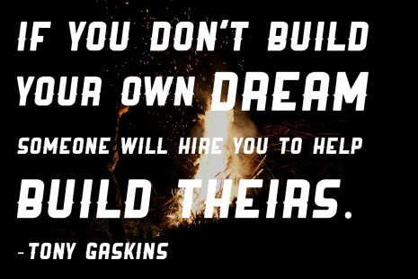 If you don't build your dream someone will hire you to help build theirs. — Tong GaskinsVia DeisgnVerb