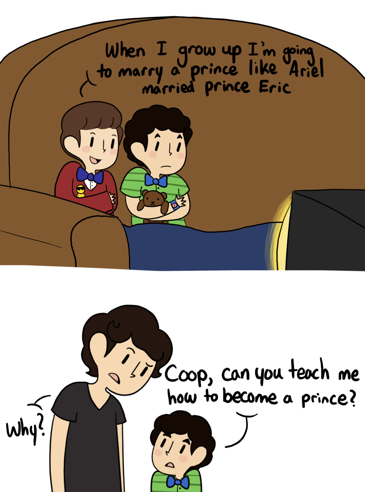 "inkystars:  egobus:  Kid!Klaine  ""Blaine? What's going on?"" Kurt frowned as Blaine sat him down on his couch. Blaine sighed, standing in front of him. ""Okay, so you said that you wanted to marry a prince so I went home and asked Cooper how to be a prince but he didn't make a lot of sense and wasn't really helpful but he said that if I wanted to be your prince I should sing you a song and point at you which seems silly but if it'll make me a prince, I'll do it for you plus there was this song that mommy was listening to yesterday and it reminded me of you."" He took a deep breath. ""So here goes.""  He started singing, his young voice slightly cracking and slurring past a couple of lyrics. You'd think that people would have had enough of silly love songs But I look around me and I see it isn't so, oh no Some people want to fill the world with silly love songs But what's wrong with that? I'd like to know. 'Cause here I go again… I love you. He made sure to point right at Kurt as he said, ""you"". I love you. When he'd finished, Kurt was staring at him awestruck on the couch. ""So…"" Blaine said nervously. ""What did you think?"" Kurt scooted forward and took Blaine's hand. ""Wow, Blaine."" he whispered, awestruck. ""That was amazing. You're definitely my prince."" Blaine grinned. ""Good, because I love you, Kurt and I want to be your prince."" He tightened his hold on his hand. ""Does this mean that we're married now?"" Kurt shook his head bashfully, blushing before he leaned over and kissed Blaine on the cheek. ""There,"" he said shyly. ""Now we're married."" Blaine grinned and hugged Kurt, his husband. And then they watched Aladdin."
