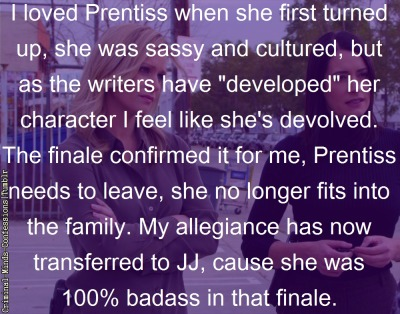 "raffinit:  criminal-minds-confessions:  I loved Prentiss when she first turned up, she was sassy and cultured, but as the writers have ""developed"" her character I feel like she's devolved. The finale confirmed it for me, Prentiss needs to leave, she no longer fits into the family. My allegiance has now transferred to JJ, cause she was 100% badass in that finale.  Excuse me? 'Devolved'? Emily not 'fitting into the family' by the finale was because of her death. She doesn't fit in because they MOURNED her, and she had to detach herself from the life she'd known for so many years. Coming back, what you defined as 'devolved' was her own insecurities about not fitting in anymore. She didn't NEED to leave; she needed to be helped to move through this, and they chose not to go with that approach because it was Paget's decision not to come back for the eighth season. And while I agree that JJ's been pretty badass this season, she wasn't always. You changing your 'allegiance', if that's what you want to call it, to JJ just because of what she did in the finale as opposed to oh, I don't know, Emily risking her life TWICE to save Will, then that's your decision. And I've refrained from doing this on Tumblr, but fuck your decision. It's a stupid one."