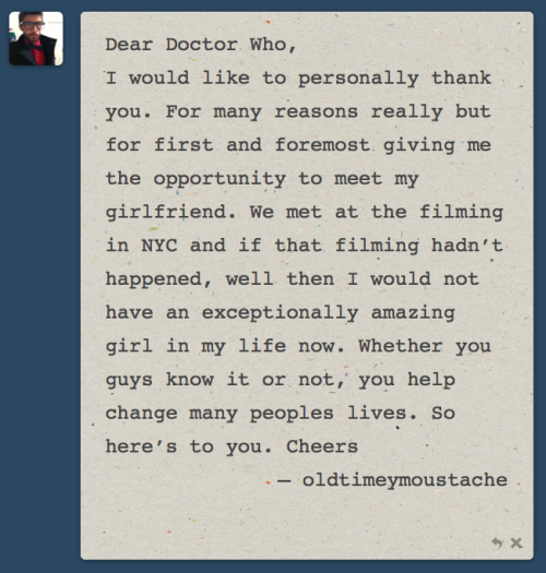 Dear Doctor Who, I would like to personally thank you. For many reasons really but for first and foremost giving me the opportunity to meet my girlfriend. We met at the filming in NYC and if that filming hadn't happened, well then I would not have an exceptionally amazing girl in my life now. Whether you guys know it or not, you help change many peoples lives. So here's to you. Cheers — oldtimeymoustache