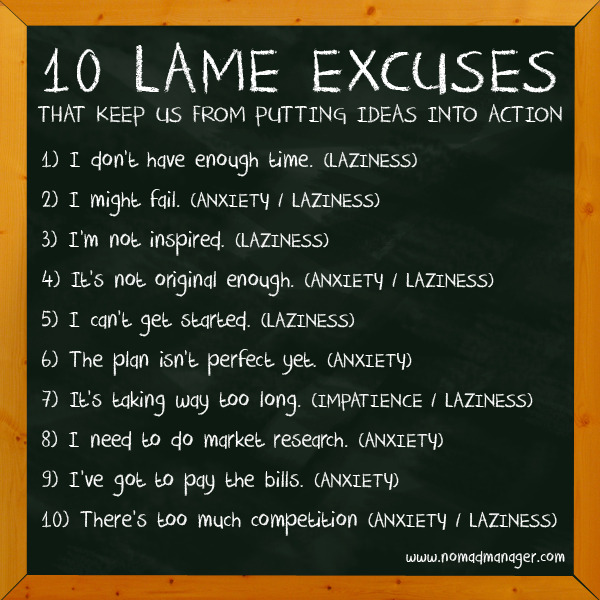 10 LAME EXCUSES THAT KEEP US FROM PUTTING IDEAS INTO ACTION It's one thing to be creative enough to come up with a lot of potentially awesome seeds for sowing, but another to be persevering and fearless enough not to make the above excuses in order to see them through. Many times we come up with the above excuses for our inaction, when really, it's just us masking our fear of things we aren't even sure will materialize (anxiety), and our procrastination (laziness). In preparation for my GK CSI Night talk, I outlined these ten popular excuses I hear, and admittedly, say to myself sometimes many times. Unfortunately, I talked too much, so I didn't have enough time to share this that night. If you'd like to find out how Punchdrunk Panda or I personally overcame some of these excuses, send me a tweet / message / e-mail, and I'd be glad to share my not-so-swabe stories with you. :) In the meantime, what's your favorite excuse? Brain labandera,Jen Twitter | Facebook | Vimeo | E-mail