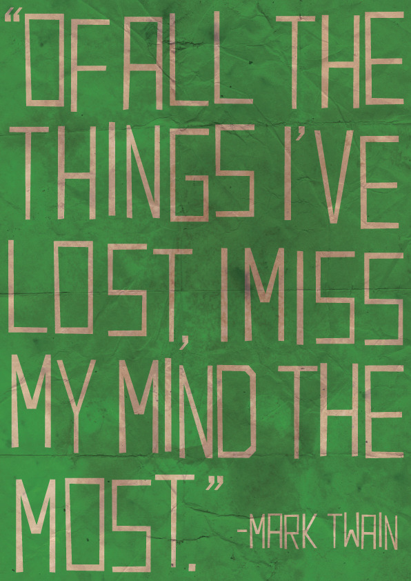 """Of all the things I've lost, I miss my mind the most"" - Mark Twain"