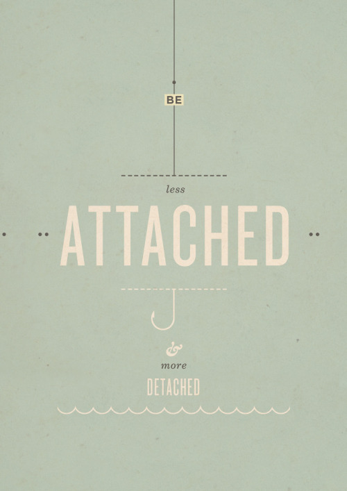 atavus:  Be less attached & more detached