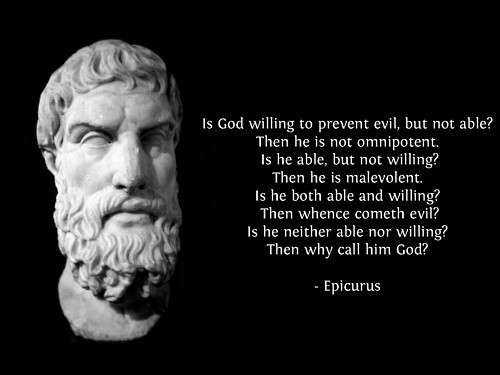 "The questions Epicurus posed so long ago are answered many times in the Bible. I've picked one passage to illustrate:   The Lord  is  slow to anger and great in power, And will not at all acquit  the wicked.  The Lord has His way In the whirlwind and in the storm, And the clouds  are  the dust of His feet. Who can stand before His indignation? And who can endure the fierceness of His anger? His fury is poured out like fire, And the rocks are thrown down by Him. The Lord  is  good, A stronghold in the day of trouble; And He knows those who trust in Him. But with an overflowing flood He will make an utter end of its place, And darkness will pursue His enemies. What do you conspire against the Lord? He will make an utter end  of it.  Affliction will not rise up a second time. (Nahum 1:3, 6-9 NKJV)   So, God is both able and willing to prevent evil, which means He cannot be the originator of evil. Since He is slow to anger, most of us, like Epicurus, don't like God's timetable. That includes me. Unlike Epicurus, I know God is God and I'll confess Him until I die.   Why? Because in all the evil that God is not angry about yet, He includes all the evil committed by everyone who hasn't yet turned to Jesus. If God weren't slow to anger, He would have exterminated the whole bunch a long time ago. He would have exterminated me before I became a Christian. He would have exterminated everyone who has ever drawn breath because, ""[A]ll have sinned and fall short of the glory of God."" (Romans 3:23 NKJV)    If God hasn't punished all the people you think He should have, be thankful, because He hasn't punished you either. That doesn't mean your punishment is inevitable. It means your forgiveness is possible. No matter what you've done or what you're doing, Jesus died to pay for your sins. When He rose from the dead, Jesus conquered death, hell, and the grave. He is offering you the chance to do the same. He is offering you forgiveness, unconditional love, and eternal life in heaven. All you have to do is ask Him to show you He's real.     I was like you, alienated by the behavior of the believers I knew. One day, I asked Jesus to show me the truth. He did, and He hasn't stopped since. What's more, I've seen Him punish some of the people who kept me from Him. That's never a happy event, but it is proof that God keeps His promises because He is exactly who He says He is.  epicuhttp://weheartit.com/entry/23986225"