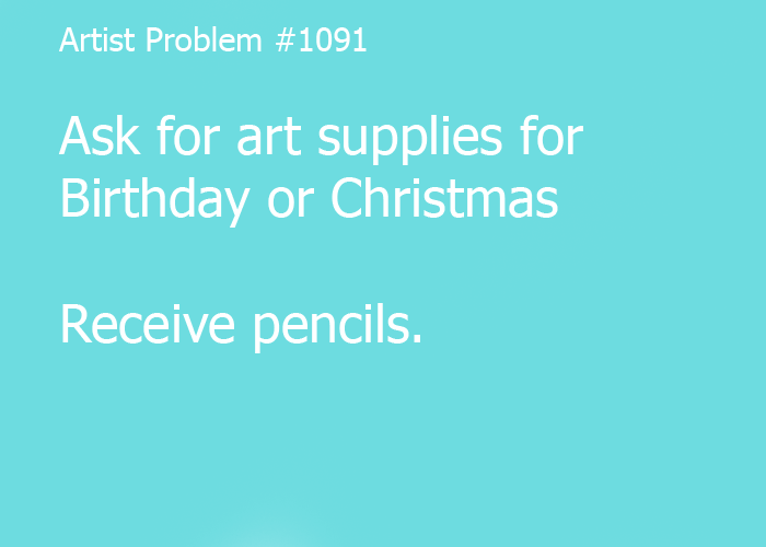 Submitted by: cerisekitten [#1091: Ask for art supplies for Birthday or Christmas Receive pencils]