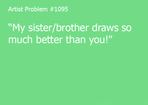 "artist-problems:  Submitted by: roxyrogueofvoidlalonde [#1095: ""My sister/brother draws so much better than you!""]"
