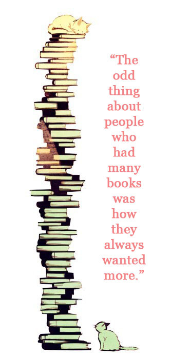 """The odd thing about people who had many books was how they always wanted more."" - The Bell at Sealey Head by Patricia A. McKillip"