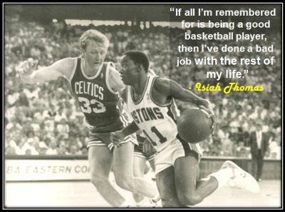 """If all I'm remembered for is being a good basketball player, then I've done a bad job with the rest of my life."" - Isiah Thomas"