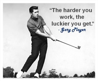 """The harder you work, the luckier you get."" - Gary Player"