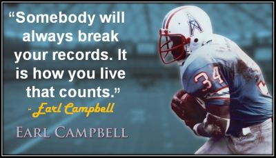 """Somebody will always break your records. It is how you live that counts."" - Earl Campbell"