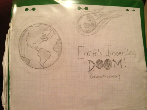 Destruction via moon… My daughter has this drawing on the cover of her notebook for school. So funny for so many reasons.