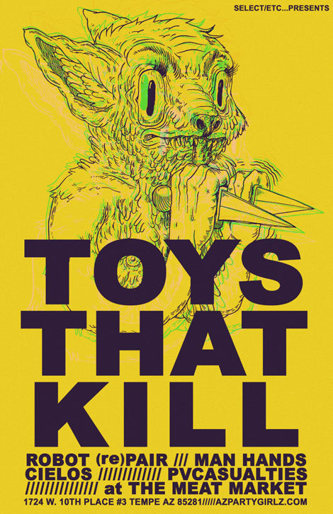 Sunday, June 3rd 2012 (this sunday) TOYS THAT KILL (from san pedro.CA, on Recess Records- mem. of FYP, Underground Railroad To Candyland, Stoned At Heart)ROBOT (re)PAIR (members of Rumspringer, Landfill Babies)MAN HANDS (mem of Mangled Men, The Pods, and Tokyo Electron)CIELOS (mem of MK Ultra, OSS, and Sleep Money)pvCASUALTIES (mem of The Tightholes)@The Meat Market1724 W 10th Place #3Tempe, AZ 85281 more info