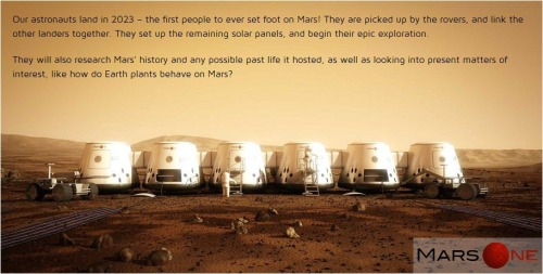 Mars One is an initiative to migrate small groups of people to Mars, using currently available technologies. The current schedule is to land the first group of four on Mars in 2023, with an additional crew landing every two years.  The design team has been working on the planning in 2011 and has recently sought publicity for their plans in order to secure funds. The power of this mission concept is that it uses technologies which are available today or in the near future, such as the falcon heavy and life support that is currently in use in the ISS. With ambassadors as Prof. dr. Gerard 't Hooft (nobel prize winner), Mary Roach (writer) and Prof. dr. ir. Ambrosius (chairman of Delft Technical University's Astrodynamics and Space Missions faculty) the group aims to be both visionary and feasible.  I wish them the best of luck. I hope to hear more from them soon. Go check out their website: http://www.mars-one.com/
