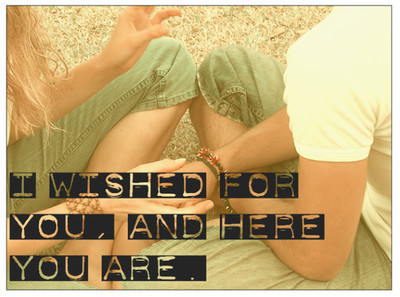 I wished for you, and here you are