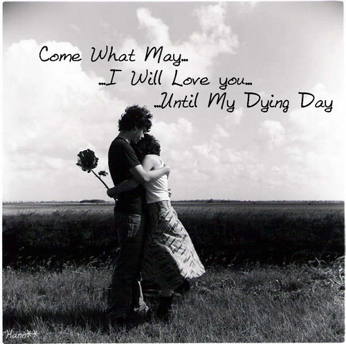 Come what may, I will love you until my dying day