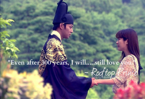 "Rooftop Prince Quotes ""Even after 300 years, I will still love you."" - Lee Gak ""If you don't have your memories, you can't be together, even in your heart.If you even have mere memories, you can be together forever."" - Lee Gak ""Don't cry, you will have good memories from now on."" – Lee Gak  ""Even if you didn't come to meet me, I'm just going to like you."" – Park Ha ""At first , I thought you were indelicate and as strong as a man , but now in my eyes , you are only a frail woman , so my heart does not feel at ease."" - Lee Gak"