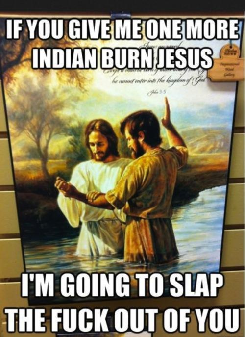 """If you give me one more indian burn Jesus, I'm going to slap the fuck out of you."""