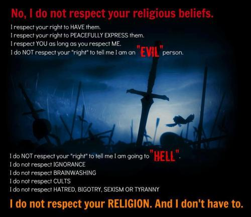 "I'm tired of religious people thinking I'm obligated to respect their religion and their beliefs. And they always say ""I respect your beliefs."" Do you now? Really? -Rachel"