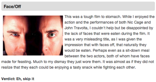 Movie Reviews from the Florida Face-Eater Hey guys, Florida Face-Eater here. If you're anything like me, you have trouble choosing what movies to watch, and you also eat faces.