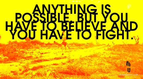 Anything is possible, but you have to believe and you have to fight.
