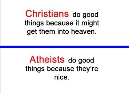 "Doing good because it might get us into heaven is actually anti-Christian, as these Scriptures show:     We love because he (Jesus) first loved us. ( 1 John 4:19 ESV)    ""You are the light of the world. A city set on a hill cannot be hidden.  Nor do people light a lamp and put it under a basket, but on a stand, and it gives light to all in the house.  In the same way, let your light shine before others, so that they may see your good works and give glory to your Father who is in heaven. (Matthew 5:14-16 ESV)     But God, being rich in mercy, because of the great love with which he loved us, even when we were dead in our trespasses, made us alive together with Christ—by grace you have been saved— and raised us up with him and seated us with him in the heavenly places in Christ Jesus, so that in the coming ages he might show the immeasurable riches of his grace in kindness toward us in Christ Jesus. For by grace you have been saved through faith. And this is not your own doing; it is the gift of God, not a result of works, so that no one may boast. ( Ephesians 2:4-9 ESV) /p>   For if, because of one man's trespass, death reigned through that one man, much more will those who receive the abundance of grace and the free gift of righteousness reign in life through the one man Jesus Christ. ( Romans 5:17 ESV)        Kyle Webs on We Heart It. http://weheartit.com/entry/1559282"