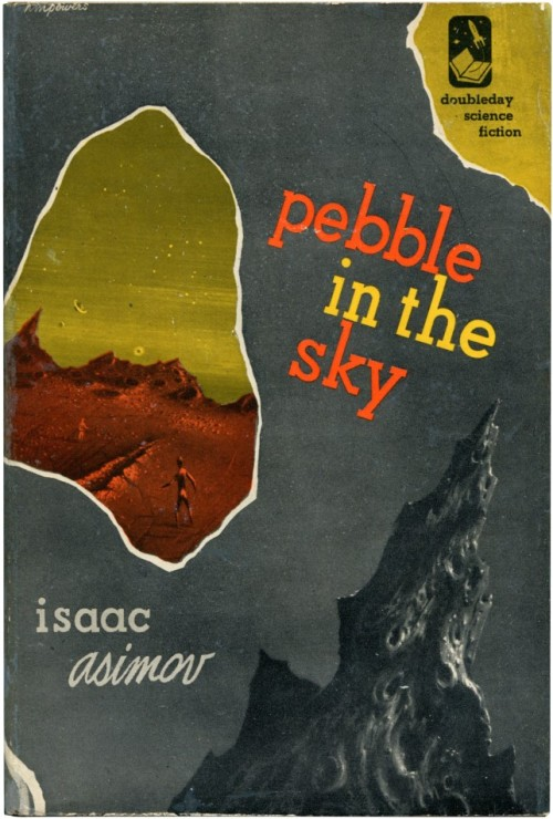 fuckyeahsciencefiction:   Asimov, Isaac. PEBBLE IN THE SKY.  Garden City: Doubleday & Co., 1950. First edition of the AUTHOR'S FIRST BOOK, preceded only by his Ph.D. dissertation. To Joseph Schwartz it had happened between one step and the next. He had lifted his right foot to clear the Raggedy Ann doll and for a moment he felt dizzy - as though for the merest trifle of time a whirlwind had lifted him and turned him inside out. When he placed his right foot down again, all the breath went out of him in a gasp and he felt himself slowly crumple and slide down to the grass.