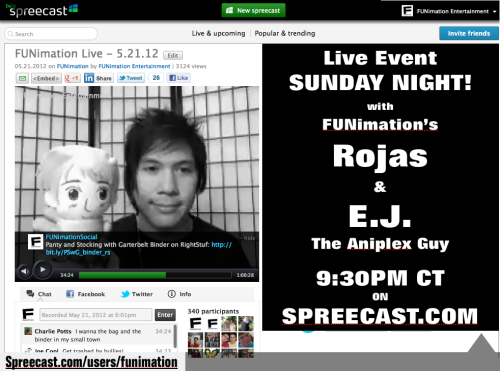 CORRECTION:  the live on Spreecast will now be at 10pm CT on Sunday night.  Please adjust your schedules accordingly.  ^_^  A-Kon in Dallas, TX is this weekend!  Who's going?  Me! I'll be out there representin' FUNimation, and we've got panel fun scheduled for all three days: FUNimation Industry Panel - Friday, June 1 - 3:15 pm - San Antonio What's up with FUNimation? We have the who's, what's, where's, why's, and WHOA's of everything FUNimation-related! WARNING: some clips may contain strong language! FUNimation Previews - Saturday, June 2 - 1:15 pm - San Antonio A FUNimation clip show! Join Rojas from FUNimation for a showing of some new and upcoming DVD/BD releases. Are you curious about a new show? Then try it before you buy it! Fan participation and prizes are encouraged. The Anime Biz: Is it right for you? - Sunday, June 3 - 3:30 pm - Houston B Looking for a job in anime that's NOT voice acting? So were we! Until we got hired. Hear from actual employees of FUNimation on what it takes to get anime into your home. From licensing to graphic design and everything in between, see if you have what it takes to be in the anime biz. Then, to top it all off, we have a FUNiLive scheduled on Spreecast for Sunday evening after the con wraps up.  This time we've also got a special guest, The Aniplex Guy - EJ Rivera.  The live event will start at 10 pm CT (that's 8 pm PT/ 11 pm ET).  Here's the link to join us on Sunday night:  http://bit.ly/FUNiLive6312_spreecast So, join us this Sunday as we discuss what went down at A-kon and talk anime.  If you have questions, for either FUNimation orAniplex USA, please post them in the comments below.  If we have time, we may try and answer a few.